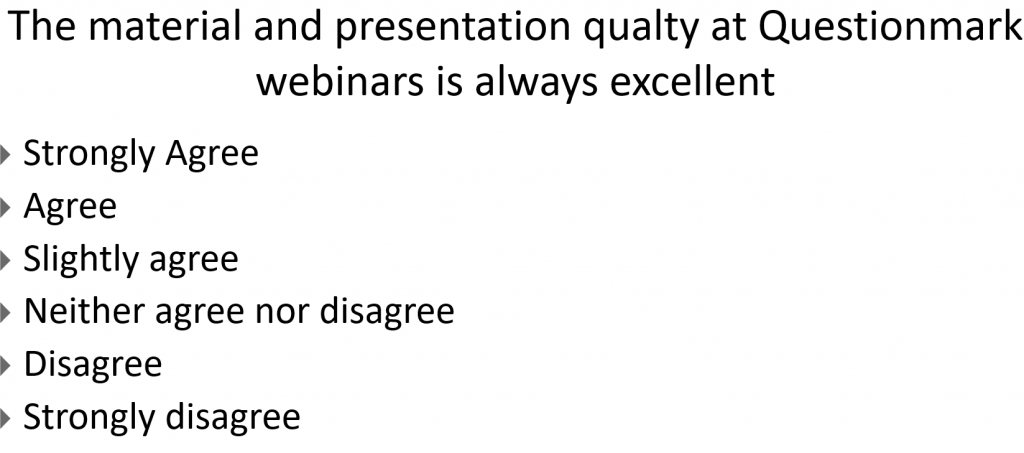 The material and presentation qualty at Questionmark webinars is always excellent. Strongly Agree Agree Slightly agree Neither agree nor disagree Disagree Strongly disagree